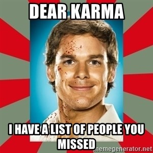 DEXTER MORGAN  - dear karma i have a list of people you missed