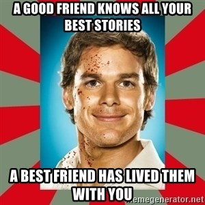 DEXTER MORGAN  - a good friend knows all your best stories a best friend has lived them with you
