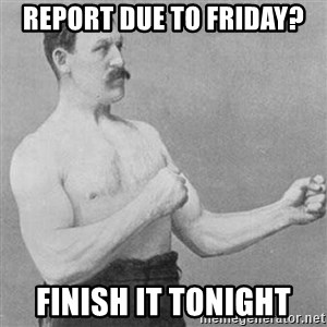 Overly Manly Man, man - report due to friday? Finish it tonight