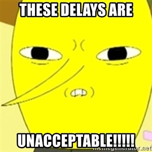 LEMONGRAB - these delays are unacceptable!!!!!