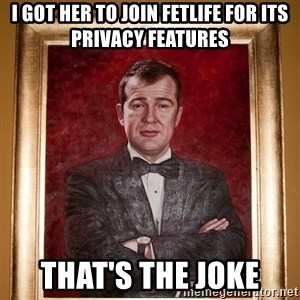 Douchey Dom - I got her to join FetLife for its privacy features That's the joke