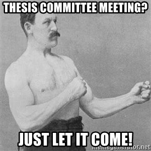 Overly Manly Man, man - thesis committee meeting? just let it come!