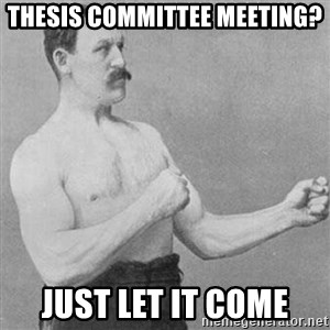 Overly Manly Man, man - thesis committee meeting? just let it come