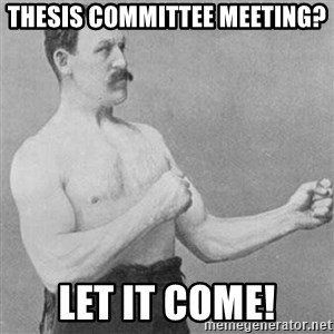 Overly Manly Man, man - thesis committee meeting? let it come!