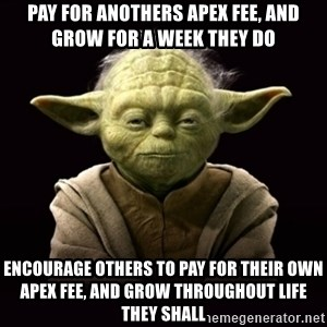 ProYodaAdvice - pay for anothers apex fee, and grow for a week they do encourage others to pay for their own apex fee, and grow throughout life they shall