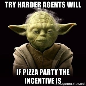 ProYodaAdvice - try harder agents will if pizza party the incentive is