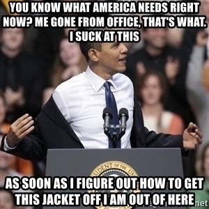 obama come at me bro - You know what America needs right now? Me gone from office, that's what. I suck at this As soon as I figure out how to get this jacket off I am out of here