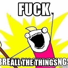 Break All The Things - fuck all the things