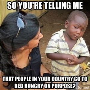 So You're Telling me - So you're telling me that people in your country go to bed hungry on purpose?