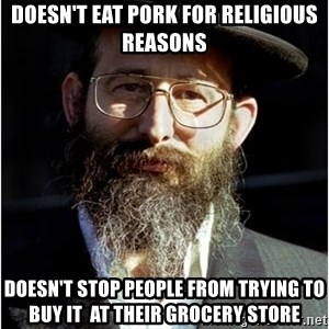 Like-A-Jew - doesn't eat pork for religious reasons Doesn't stop people from trying to buy it  at their grocery store