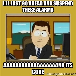 aaand its gone - I'll just go ahead and suspend these alarms aaaaaaaaaaaaaaaaaand its gone
