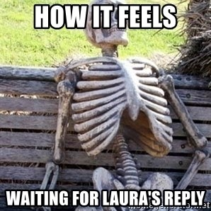 Waiting skeleton meme - How it feels  Waiting for Laura's reply
