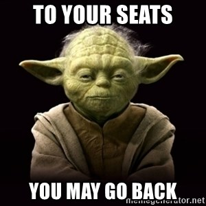 ProYodaAdvice - To your seats you may go back