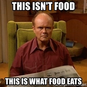 Red Forman - This isn't food this is what food eats