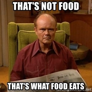 Red Forman - that's not food that's what food eats