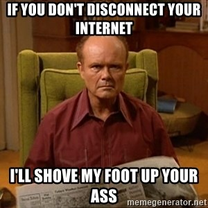 Red Forman - If you don't disconnect your internet I'll shove my foot up your ass