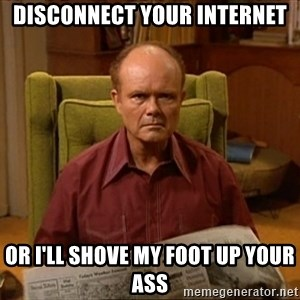 Red Forman - Disconnect your internet Or I'll shove my foot up your ass