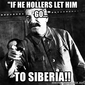 """Joseph Stalin - """"If he hollers let him go..."""" To Siberia!!"""
