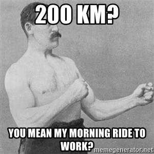 Overly Manly Man, man - 200 KM? You mean my morning ride to work?