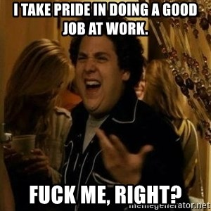 Jonah Hill - Fuck Me, Right? - I take pride in doing a good job at work. Fuck me, right?