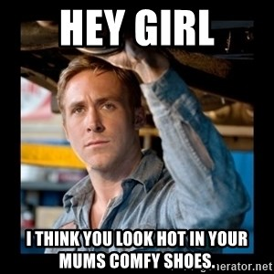 Confused Ryan Gosling - Hey girl I think you look hot in your mums comfy shoes.