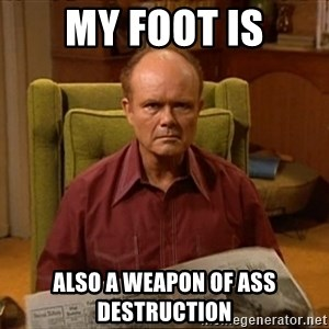 Red Forman - My foot is also a weapon of ass destruction