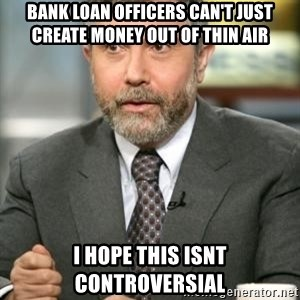 Krugman - Bank Loan officers can't just create money out of thin air I hope this isnt controversial