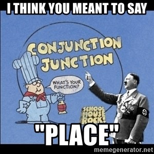 "Grammar Nazi - I think you meant to say ""place"""