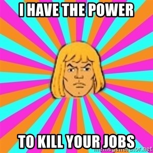 He-Man - I have the power to kill your jobs