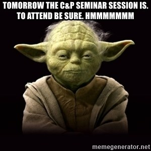 ProYodaAdvice - Tomorrow the C&P Seminar session is. To attend be sure. Hmmmmmmm