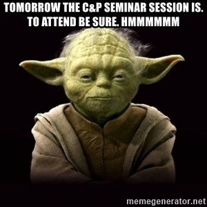 ProYodaAdvice - Tomorrow the C&P Seminar session is. To attend be sure. Hmmmmmm