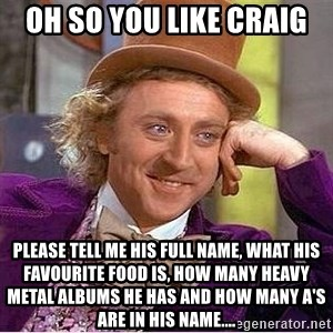Oh so you're - OH SO YOU LIKE CRAIG PLEASE TELL ME HIS FULL NAME, WHAT HIS FAVOURITE FOOD IS, HOW MANY HEAVY METAL ALBUMS HE HAS AND HOW MANY A'S ARE IN HIS NAME....