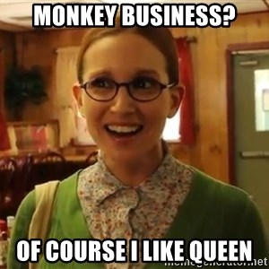 Sexually Oblivious Girl - monkey business? of course i like queen