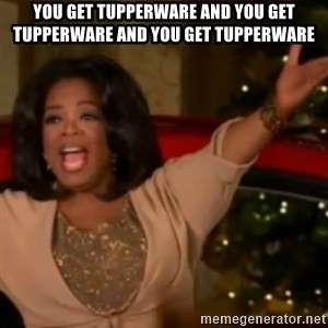 The Giving Oprah - You get tupperware and you get tupperware and you get tupperware