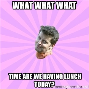 Sassy Gay Friend - What what what   time are we having lunch today?