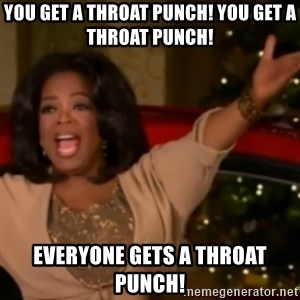 The Giving Oprah - You get a throat punch! You get a throat punch! Everyone gets a throat punch!