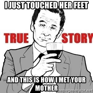 true story - I just touched her feet and this is how i met your mother