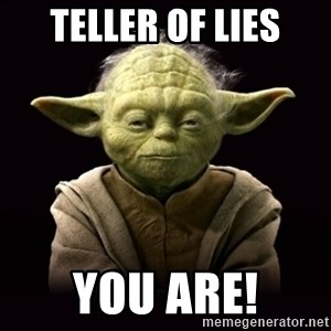 ProYodaAdvice - Teller of lies you are!