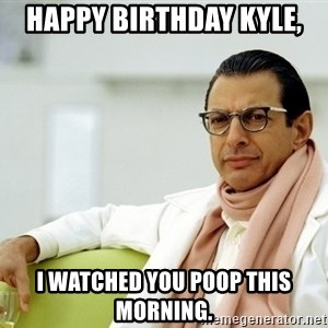 Jeff Goldblum - Happy Birthday Kyle, I watched you poop this morning.