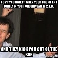 Drunk Charlie Sheen - don't you hate it when your drunk and lonely in your underwear at 2 a.m. and they kick you out of the bar