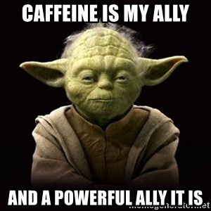ProYodaAdvice - caffeine is my ally and a powerful ally it is
