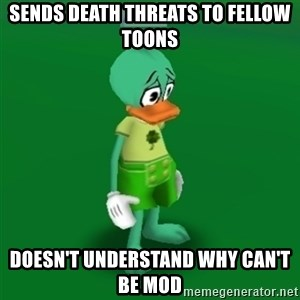 Toontown Problems - Sends death threats to fellow toons doesn't understand why can't be mod