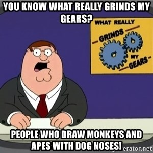 YOU KNOW WHAT REALLY GRINDS MY GEARS PETER - You know what really grinds my gears? People who draw monkeys and apes with dog noses!