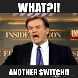Angry Bill O'Reilly - What?!! Another switch!!
