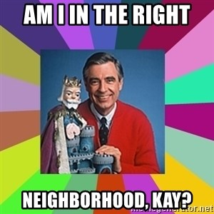 mr rogers  - Am I in the right neighborhood, Kay?