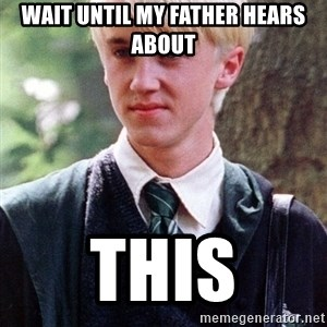 Draco Malfoy - Wait until my father hears about this