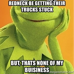 Kermit the frog - Redneck be getting their trucks stuck But, thats none of my buisiness