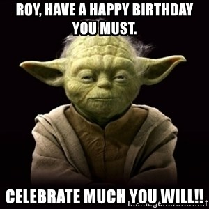 ProYodaAdvice - Roy, have a Happy Birthday you must. Celebrate much you will!!