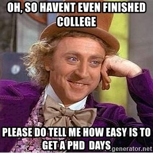 Oh so you're - Oh, so havent even finished college Please do tell me how easy is to get a PhD  days