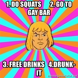 He-Man - 1. DO SQUATS       2. GO TO GAY BAR 3. FREE DRINKS   4.DRUNK-IT